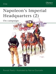 Napoleon?s Imperial Headquarters (2) - On campaign ebook by Ronald Pawly,Patrice Courcelle