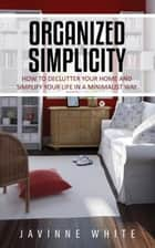 Organized Simplicity - How To Declutter Your Home And Simplify Your Life In A Minimalist Way ebook by Javinne White