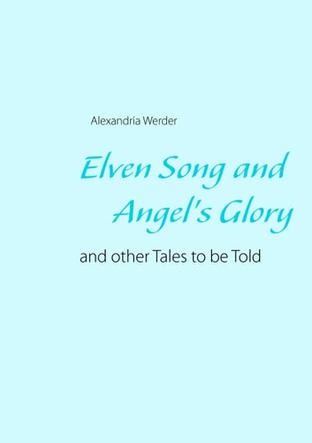 Elven Song and Angel's Glory - and other Tales to be Told ebook by Alexandria Werder
