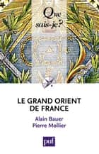 Le Grand Orient de France - « Que sais-je ? » n° 3607 ebook by Alain Bauer, Pierre Mollier