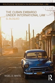 The Cuban Embargo under International Law - El Bloqueo ebook by Nigel D. White