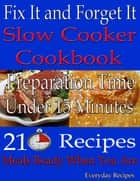 Fix It and Forget It: Slow Cooker Cookbook: Preparation Time: Under 15 Minutes: 210 Recipes: Meals Ready When You Are ebook by Everyday Recipes