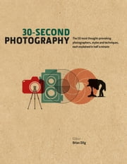 30-Second Photography: The 50 most thought-provoking photographers, styles and techniques, each explained in half a minute ebook by Brian Dilg