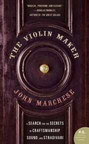 The Violin Maker - A Search for the Secrets of Craftsmanship, Sound, and Stradivari ebook by John Marchese