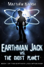 Earthman Jack vs. The Ghost Planet - The Earthman Jack Space Saga, #1  eBook par Matthew Kadish
