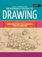 The Complete Beginner's Guide to Drawing - More than 200 drawing techniques, tips & lessons ebook by Walter Foster Creative Team