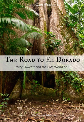 The Road to El Dorado - Percy Fawcett and the Lost World of Z ebook by Fergus Mason