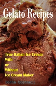 100 Gelato Recipes : True Italian Ice Cream With or Without Ice Cream Maker ebook by Donna Oconnell