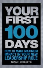 Your First 100 Days - How to make maximum impact in your new leadership role eBook by Niamh O'Keeffe