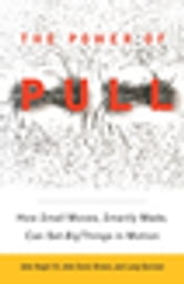 The Power of Pull - How Small Moves, Smartly Made, Can Set Big Things in Motion ebook by John Hagel, III,John Seely Brown,Lang Davison
