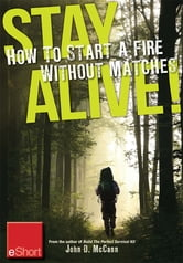 Stay Alive - How to Start a Fire without Matches eShort: Discover the best ways to start a fire for wilderness survival & emergency preparedness. ebook by John McCann