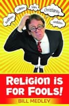 Religion is for Fools! (Revised 2013) ebook by Bill Medley