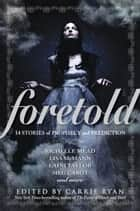Foretold - 14 Tales of Prophecy and Prediction ebook by Carrie Ryan
