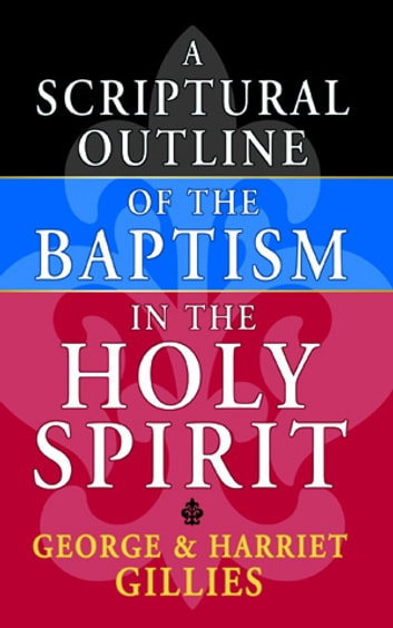 Scriptural Outline of The Baptism In The Holy Spirit, A ebook by George Gillies