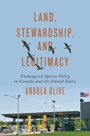 Land, Stewardship, and Legitimacy - Endangered Species Policy in Canada and the United States ebook by Andrea Olive