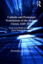 Catholic and Protestant Translations of the Imitatio Christi, 1425–1650 - From Late Medieval Classic to Early Modern Bestseller ebook by Maximilian von Habsburg