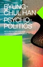 Psychopolitics - Neoliberalism and New Technologies of Power ebook by Byung-Chul Han, Erik Butler
