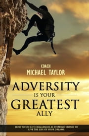 Adversity Is Your Greatest Ally ~ How To Use Life Challenges As Stepping Stones To Live The Life Of Your Dreams ebook by Michael Taylor