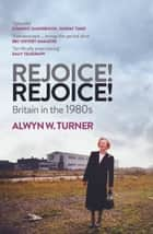 Rejoice! Rejoice! ebook by Alwyn W. Turner
