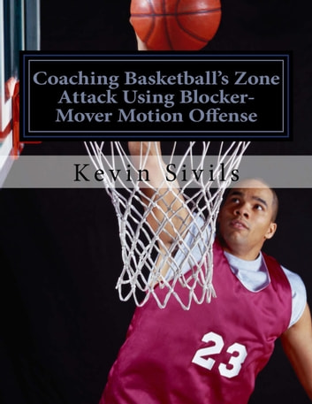 Coaching Basketball's Zone Attack Using Blocker-Mover Motion Offense ebook by Kevin Sivils