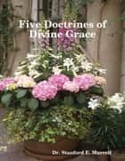 Five Doctrines of Divine Grace ebook by Dr. Stanford E. Murrell