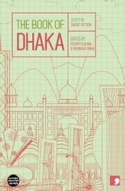 The Book of Dhaka - A City in Short Fiction ebook by Arunava Sinha,Pushpita Alam,Akhteruzzaman Elias,Syed Manzoorul Islam,Parvez Hossain,Rashida Sultana,Moinul Ahsan Saber,Shaheen Akhtar,Bipradash Barua,Anwara Syed Haq,Salma Bani,Wasi Ahmed