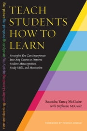 Teach Students How to Learn - Strategies You Can Incorporate Into Any Course to Improve Student Metacognition, Study Skills, and Motivation ebook by Saundra Yancy McGuire, Thomas Angelo, Stephanie McGuire