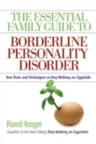 The Essential Family Guide to Borderline Personality Disorder - New Tools and Techniques to Stop Walking on Eggshells ebook by Randi Kreger