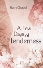 A Few Days of Tenderness ebook by Ruth Gogoll