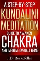 A Step-by-Step Kundalini Meditation Guide to Awaken Chakra and Improve Overall Being eBook por J.D. Rockefeller