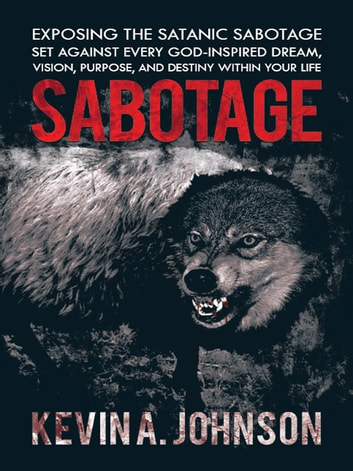 Sabotage - Exposing the Satanic Sabotage Set Against Every God-Inspired Dream, Vision, Purpose, and Destiny Within Your Life ebook by Kevin A. Johnson