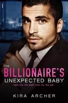 The Billionaire's Unexpected Baby ebook by Kira Archer