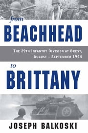 From Beachhead to Brittany - The 29th Infantry Division at Brest, August-September 1944 ebook by Joseph Balkoski