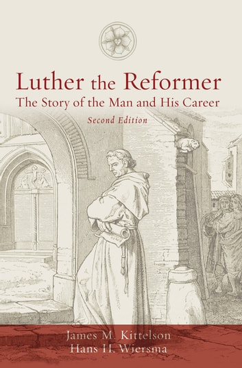 Luther the Reformer - The Story of the Man and His Career ebook by James M. Kittelson