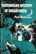 Watermelon Mystery at Sugar Creek ebook by Paul Hutchens