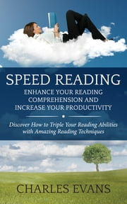 Speed Reading: Enhance your Reading Comprehension and Increase Your Productivity - Discover How to Triple Your Reading Abilities with Amazing Reading Techniques ebook by Charles Evans
