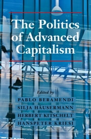 The Politics of Advanced Capitalism ebook by Pablo Beramendi,Silja Häusermann,Herbert Kitschelt,Hanspeter Kriesi