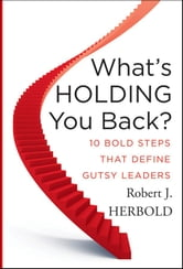 What's Holding You Back? - 10 Bold Steps that Define Gutsy Leaders ebook by Robert J. Herbold