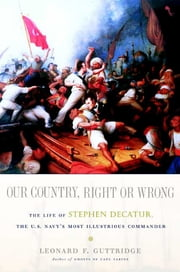 Our Country, Right or Wrong - The Life of Stephen Decatur, the U.S. Navy's Most Illustrious Commander ebook by Leonard F. Guttridge