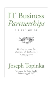 IT Business Partnerships: A Field Guide - Paving the Way for Business and Technology Convergence ebook by Joseph Topinka