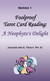 Foolproof Tarot Card Reading: A Neophyte's Delight - Series 1 ebook by Jacqueline Tracy