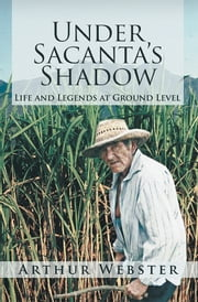 Under Sacanta's Shadow - Life and Legends at Ground Level ebook by Arthur Webster
