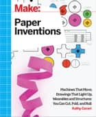 Make: Paper Inventions - Machines that Move, Drawings that Light Up, and Wearables and Structures You Can Cut, Fold, and Roll ebook by Kathy Ceceri