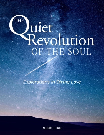 The Quiet Revolution of the Soul - Explorations in Divine Love ebook by Albert Fike