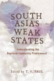 South Asia's Weak States - Understanding the Regional Insecurity Predicament ebook by T. V. Paul