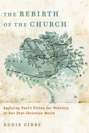 Rebirth of the Church, The - Applying Paul's Vision for Ministry in Our Post-Christian World ebook by Eddie Gibbs
