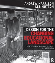Design for the Changing Educational Landscape - Space, Place and the Future of Learning ebook by Andrew Harrison, Les Hutton