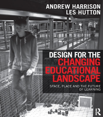 Design for the Changing Educational Landscape - Space, Place and the Future of Learning ebook by Andrew Harrison,Les Hutton