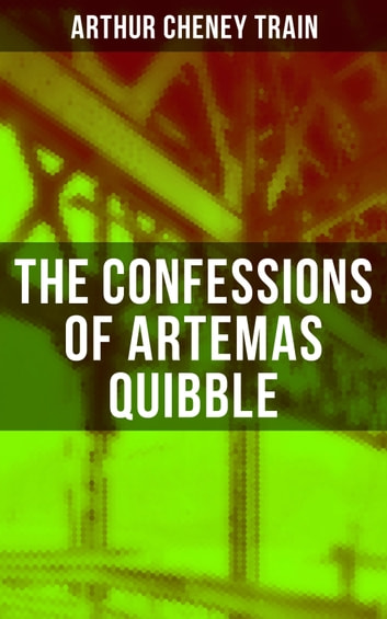 The Confessions of Artemas Quibble - Ingenuous and Unvarnished History of a Practitioner in New York Criminal Courts ebook by Arthur Cheney Train