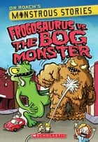 Monstrous Stories #3: Frogosaurus vs. the Bog Monster ebook by Dr. Roach